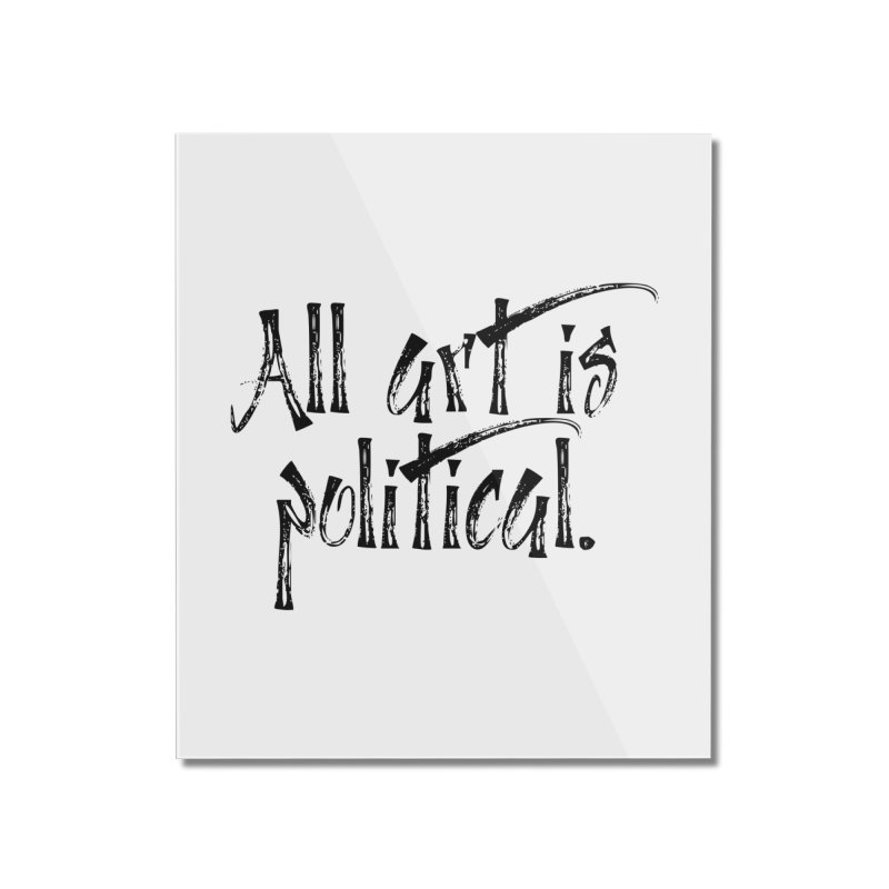 All Art is Political - Black Home Mounted Acrylic Print by thespinnacle's Artist Shop
