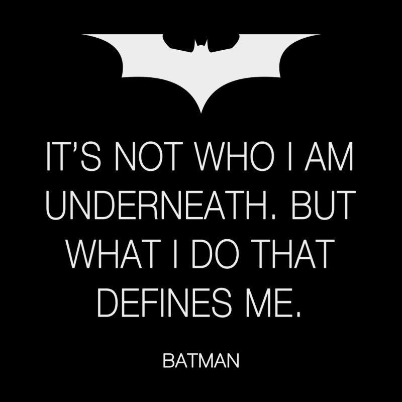 It's Not Who I Am Underneath. But What I Do That Defines
