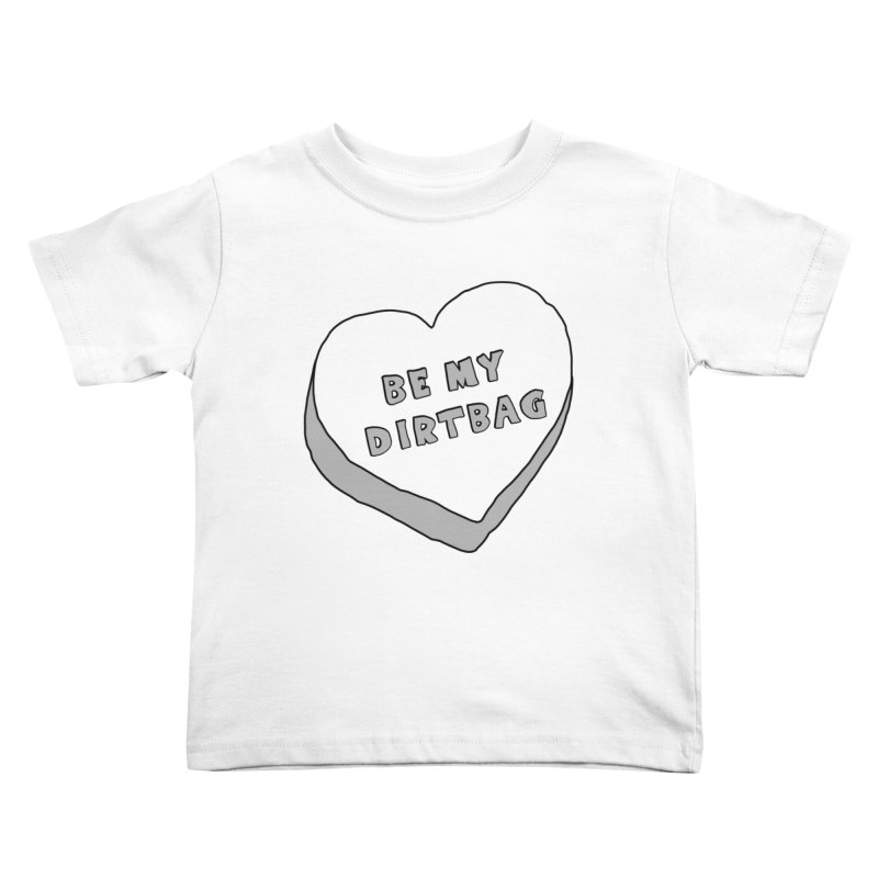 Be My Dirtbag Kids Toddler T-Shirt by The Wandering Fools
