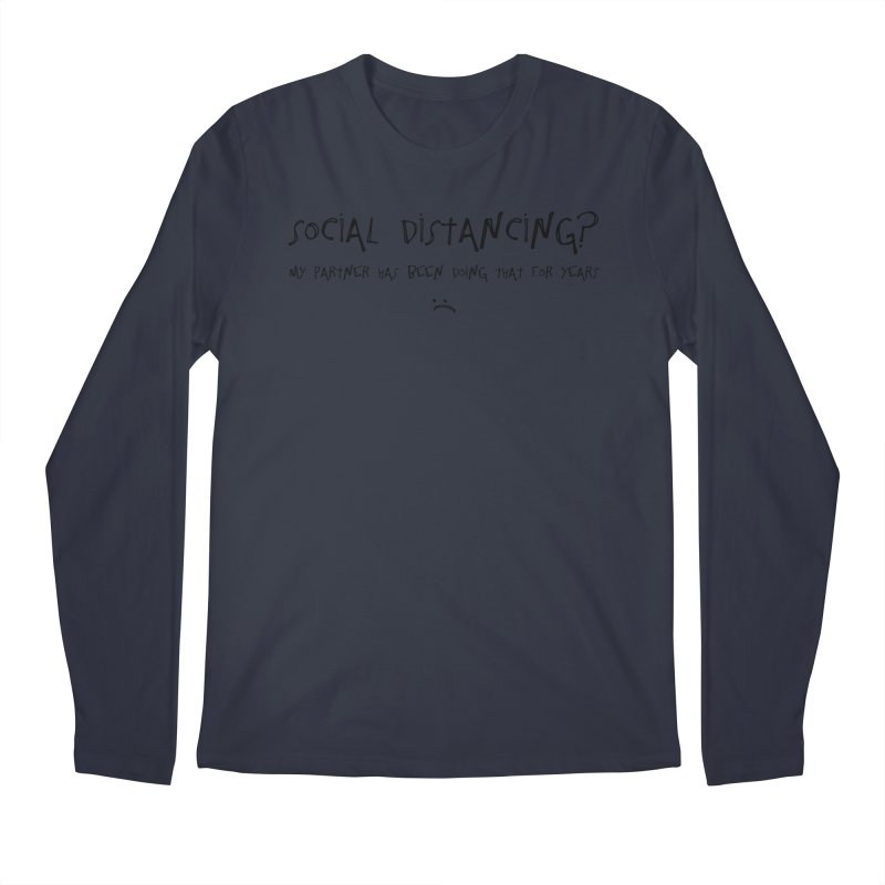 Social Distancing? My Partner Has Been Doing That For Years :( Men's Longsleeve T-Shirt by The Wandering Fools Artist Shop