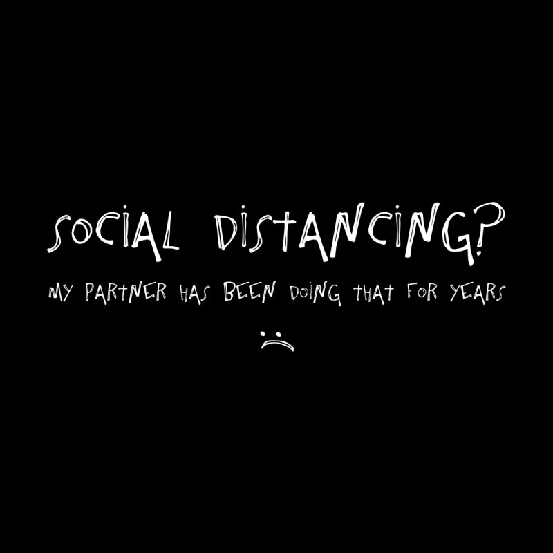 Social Distancing? My Partner Has Been Doing That For Years :( Women's T-Shirt by The Wandering Fools Artist Shop