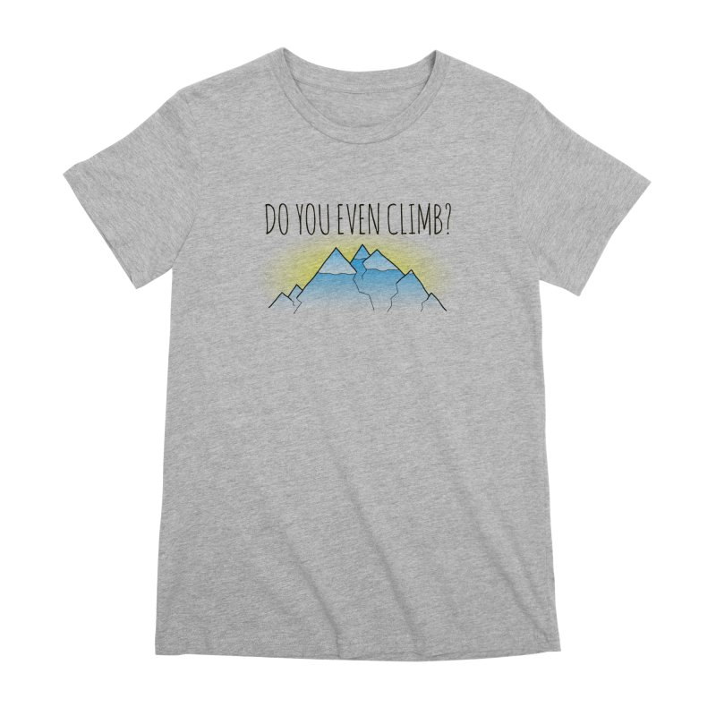 Do You Even Climb? Women's Premium T-Shirt by The Wandering Fools
