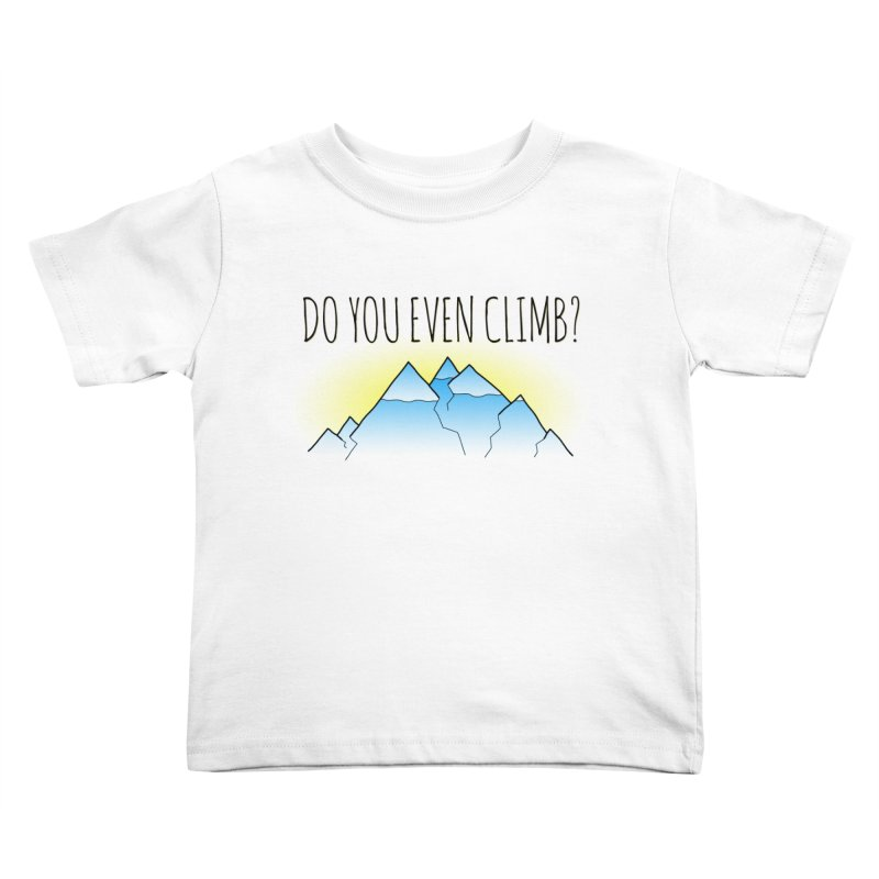 Do You Even Climb? Kids Toddler T-Shirt by The Wandering Fools