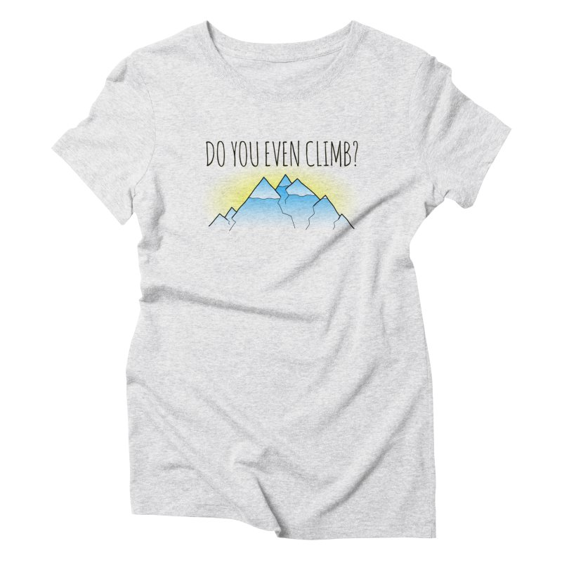 Do You Even Climb? Women's Triblend T-Shirt by The Wandering Fools