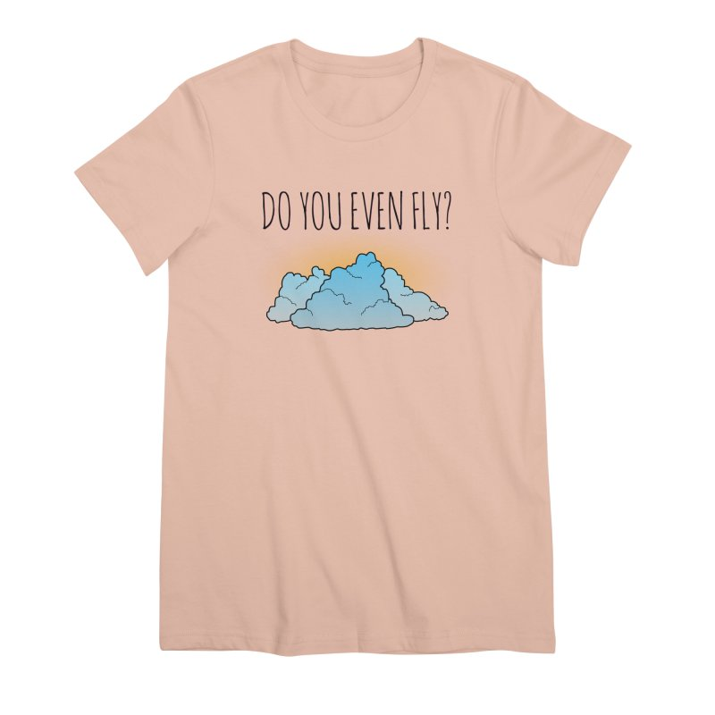 Do You Even Fly? Women's Premium T-Shirt by The Wandering Fools