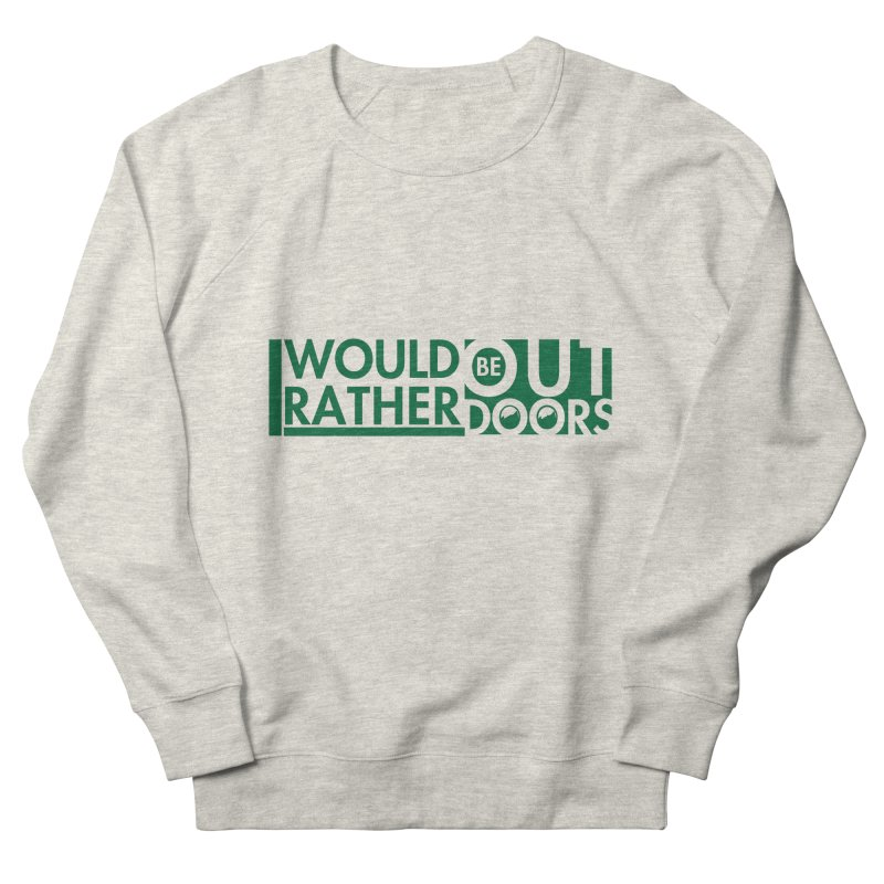 I Would Rather be Outdoors Women's French Terry Sweatshirt by thinkinsidethebox's Artist Shop