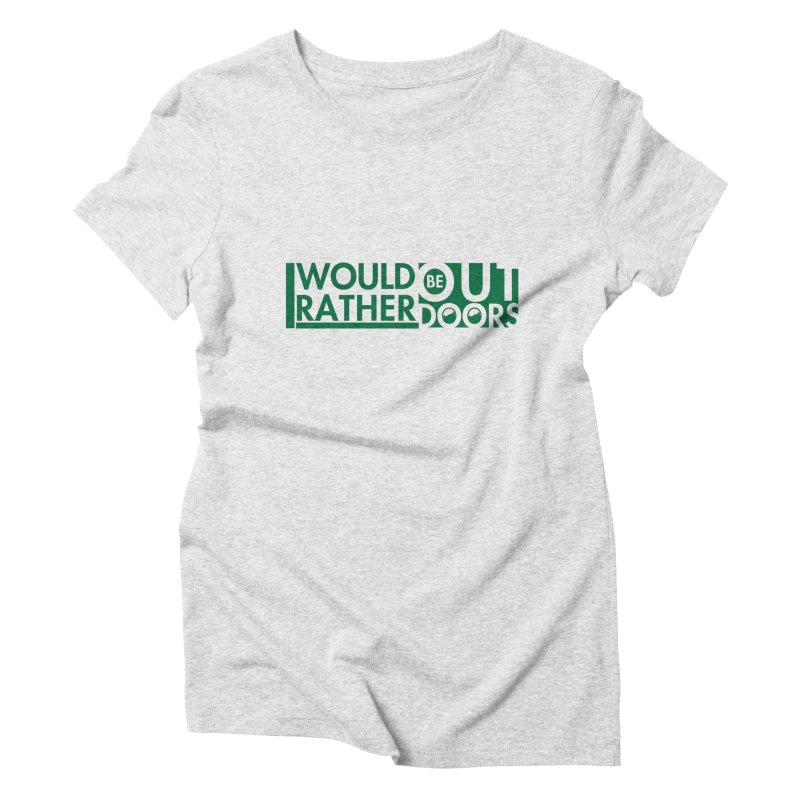 I Would Rather be Outdoors Women's T-Shirt by thinkinsidethebox's Artist Shop