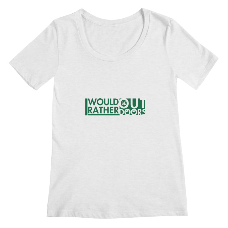 I Would Rather be Outdoors Women's Regular Scoop Neck by thinkinsidethebox's Artist Shop