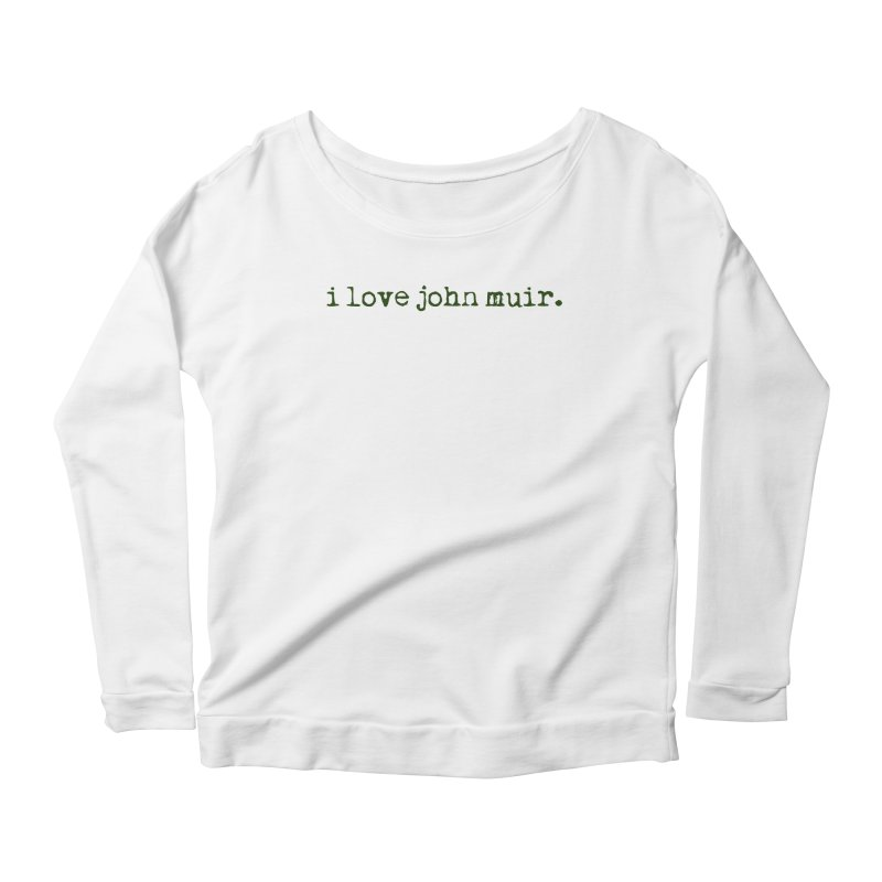 i love john muir. Women's Scoop Neck Longsleeve T-Shirt by thinkinsidethebox's Artist Shop