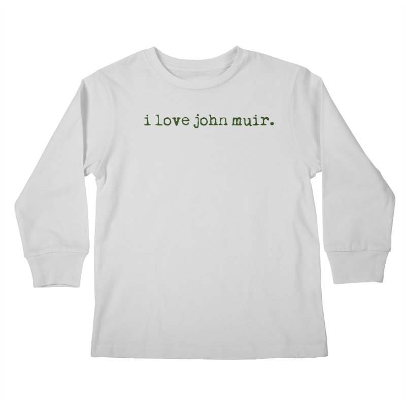 i love john muir. Kids Longsleeve T-Shirt by thinkinsidethebox's Artist Shop