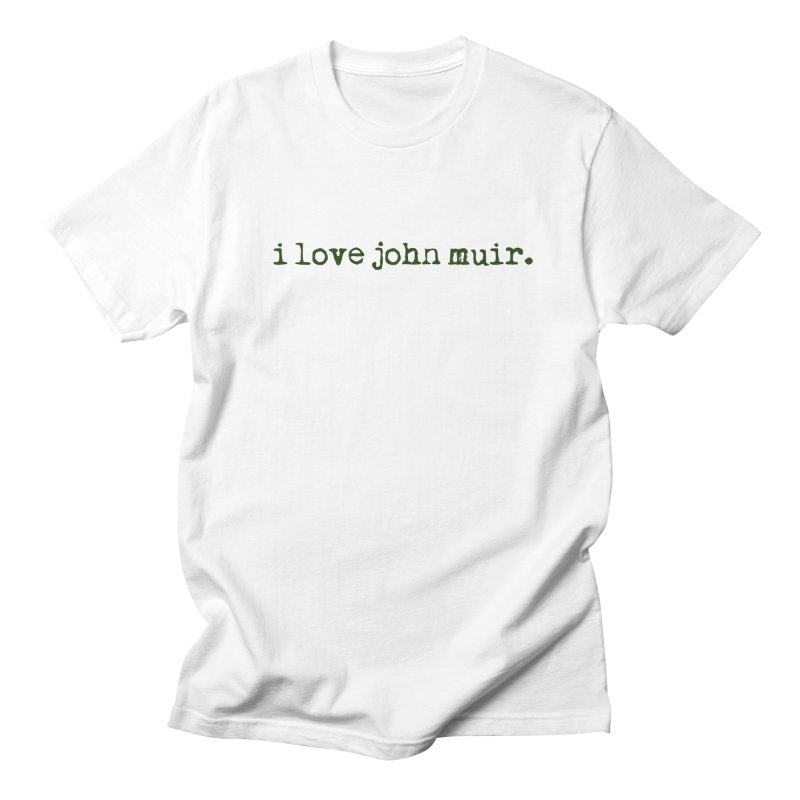 i love john muir. Women's Regular Unisex T-Shirt by thinkinsidethebox's Artist Shop