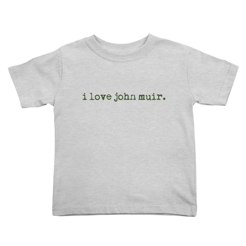 i love john muir. Kids Toddler T-Shirt by thinkinsidethebox's Artist Shop