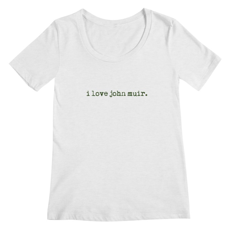 i love john muir. Women's Regular Scoop Neck by thinkinsidethebox's Artist Shop