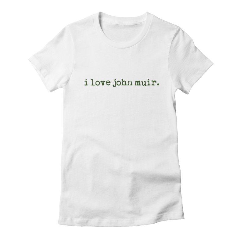 i love john muir. Women's Fitted T-Shirt by thinkinsidethebox's Artist Shop