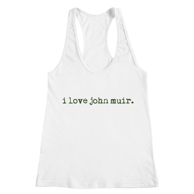i love john muir. Women's Racerback Tank by thinkinsidethebox's Artist Shop