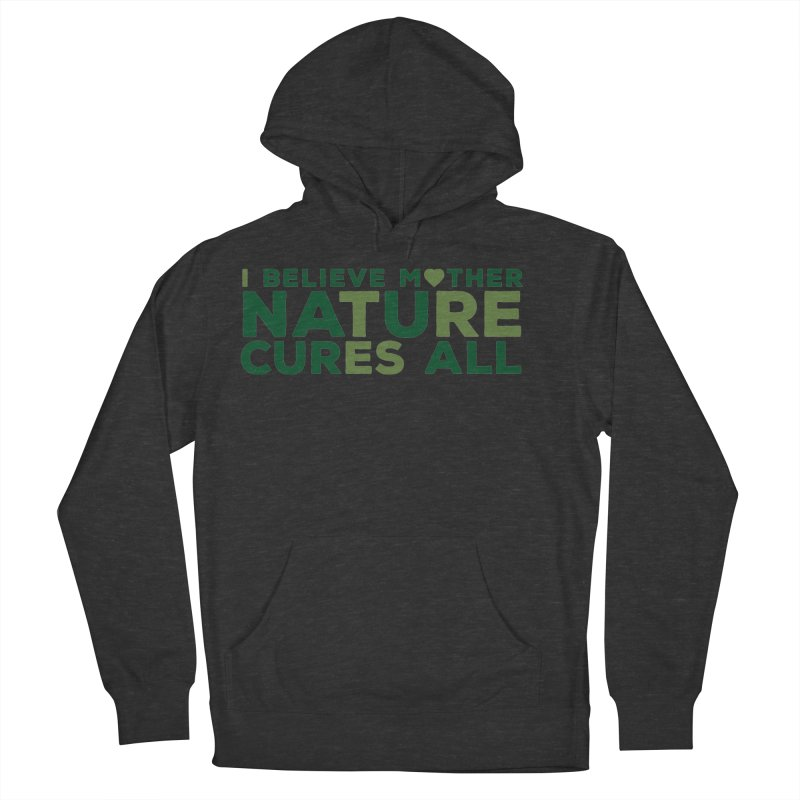 I believe Mother Nautre Cures All Women's French Terry Pullover Hoody by thinkinsidethebox's Artist Shop