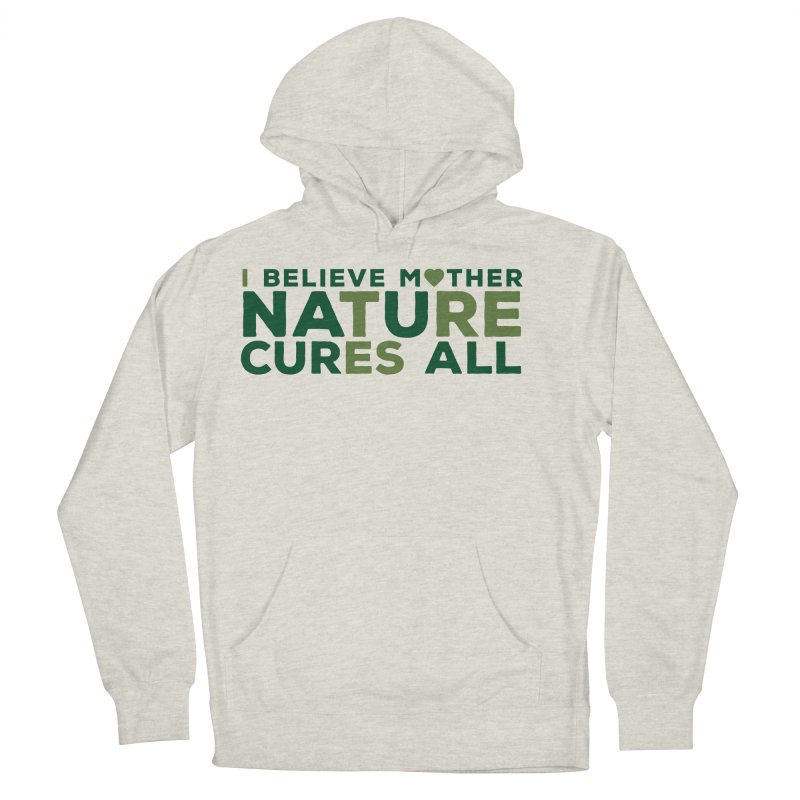 I believe Mother Nautre Cures All Men's French Terry Pullover Hoody by thinkinsidethebox's Artist Shop