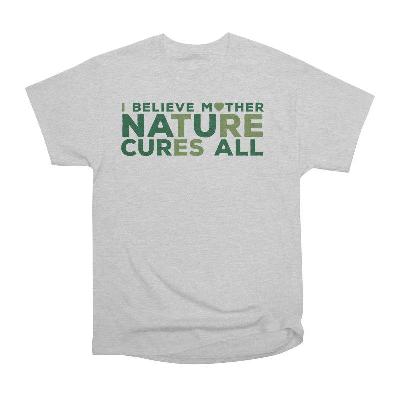 I believe Mother Nautre Cures All Men's Heavyweight T-Shirt by thinkinsidethebox's Artist Shop
