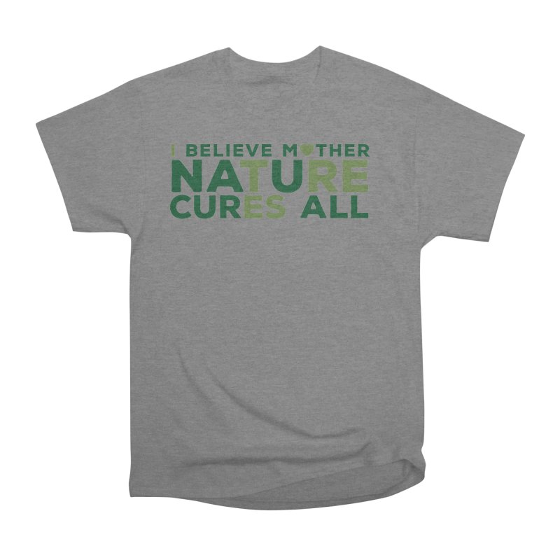 I believe Mother Nautre Cures All Men's Heavyweight T-Shirt by thinkinsidethebox's Artist Shop