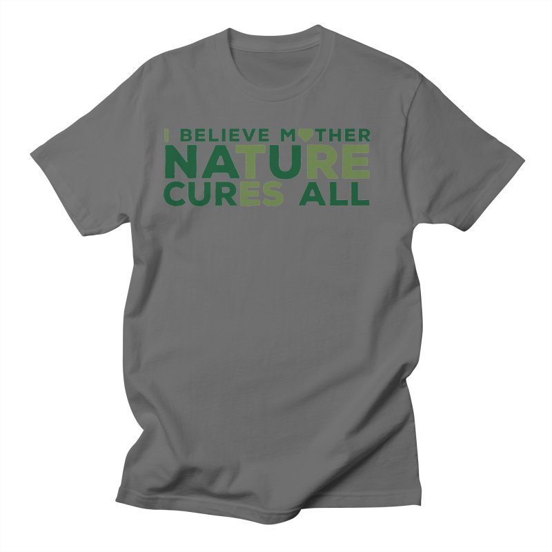 I believe Mother Nautre Cures All Men's T-Shirt by thinkinsidethebox's Artist Shop