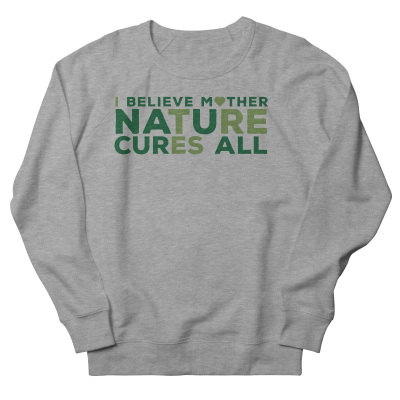 I believe Mother Nautre Cures All Women's French Terry Sweatshirt by thinkinsidethebox's Artist Shop