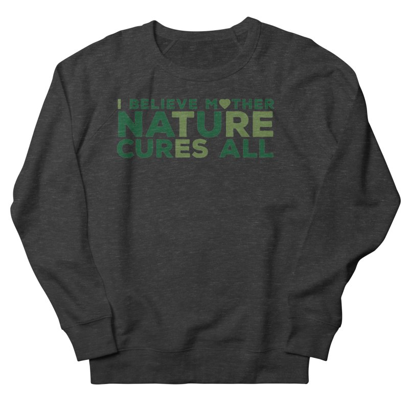 I believe Mother Nautre Cures All Men's French Terry Sweatshirt by thinkinsidethebox's Artist Shop