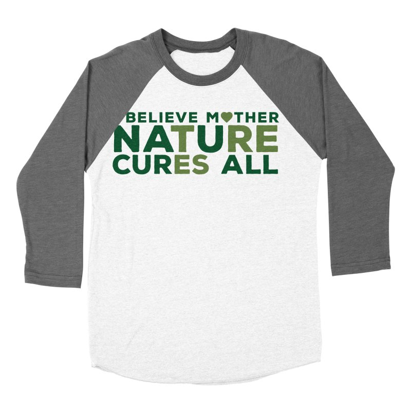I believe Mother Nautre Cures All Women's Baseball Triblend Longsleeve T-Shirt by thinkinsidethebox's Artist Shop