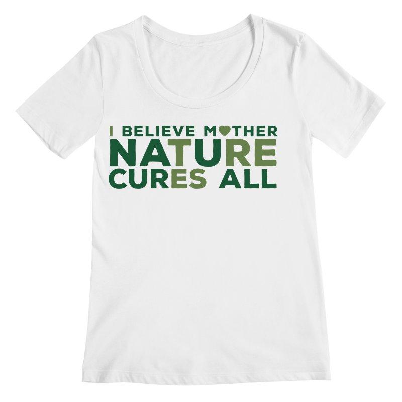 I believe Mother Nautre Cures All Women's Regular Scoop Neck by thinkinsidethebox's Artist Shop