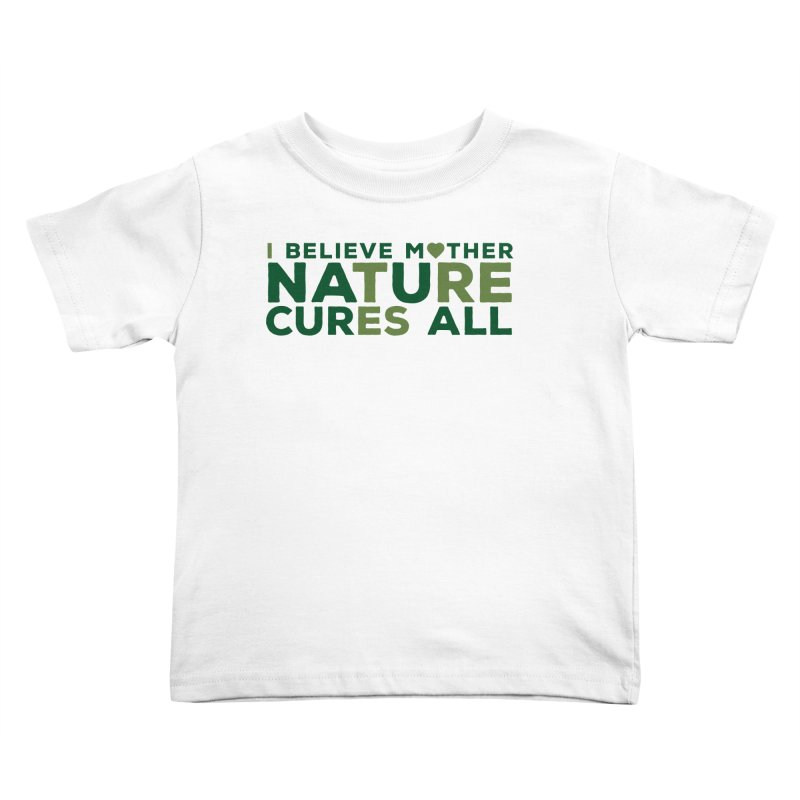 I believe Mother Nautre Cures All Kids Toddler T-Shirt by thinkinsidethebox's Artist Shop