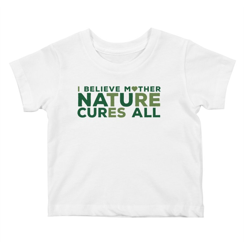 I believe Mother Nautre Cures All Kids Baby T-Shirt by thinkinsidethebox's Artist Shop