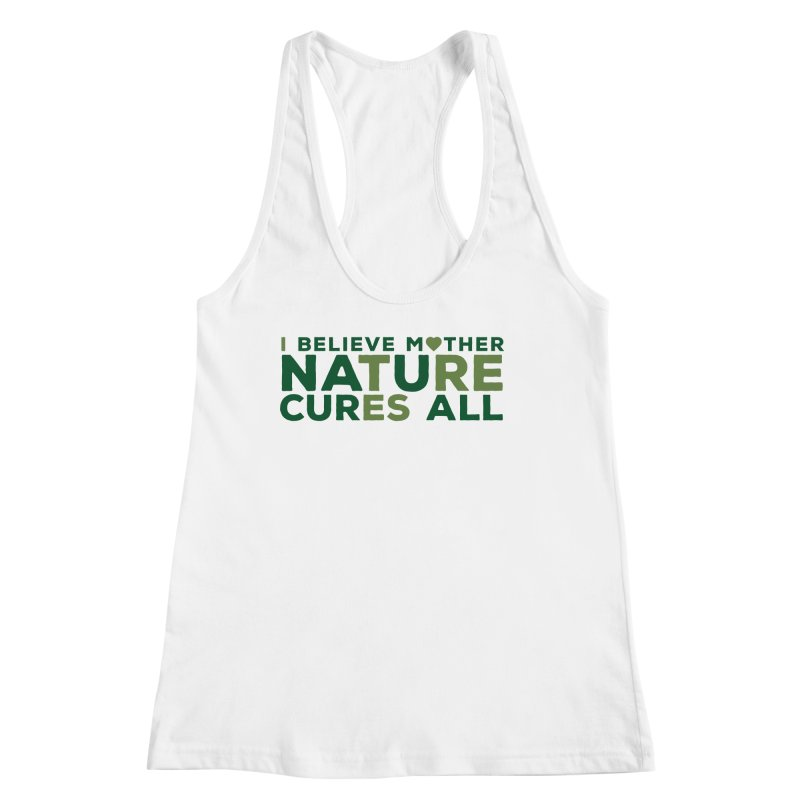 I believe Mother Nautre Cures All Women's Tank by thinkinsidethebox's Artist Shop