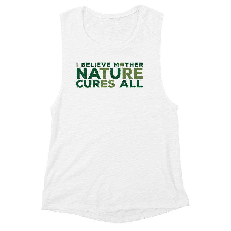 I believe Mother Nautre Cures All Women's Tank by thinkinsidethebox's Artist Shop