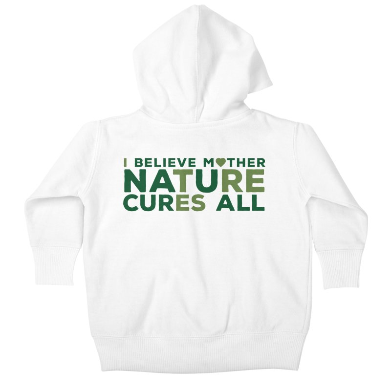 I believe Mother Nautre Cures All Kids Baby Zip-Up Hoody by thinkinsidethebox's Artist Shop