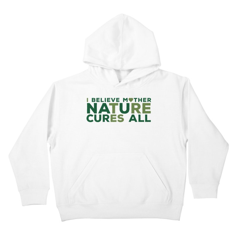 I believe Mother Nautre Cures All Kids Pullover Hoody by thinkinsidethebox's Artist Shop