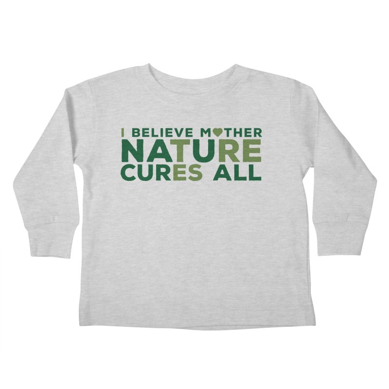 I believe Mother Nautre Cures All Kids Toddler Longsleeve T-Shirt by thinkinsidethebox's Artist Shop
