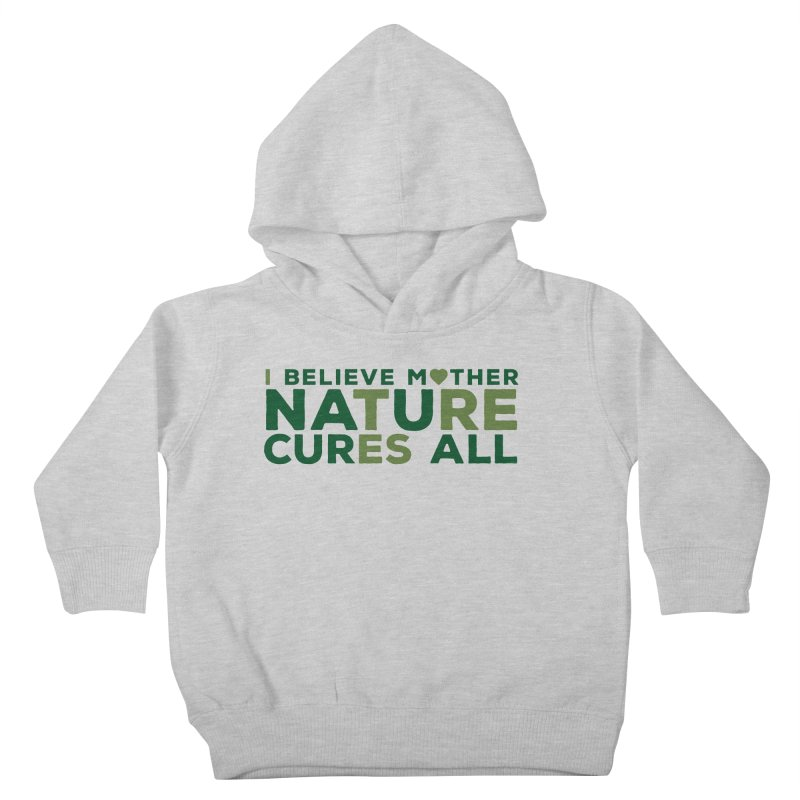 I believe Mother Nautre Cures All Kids Toddler Pullover Hoody by thinkinsidethebox's Artist Shop