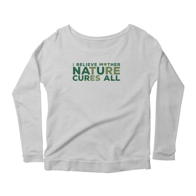 I believe Mother Nautre Cures All Women's Scoop Neck Longsleeve T-Shirt by thinkinsidethebox's Artist Shop