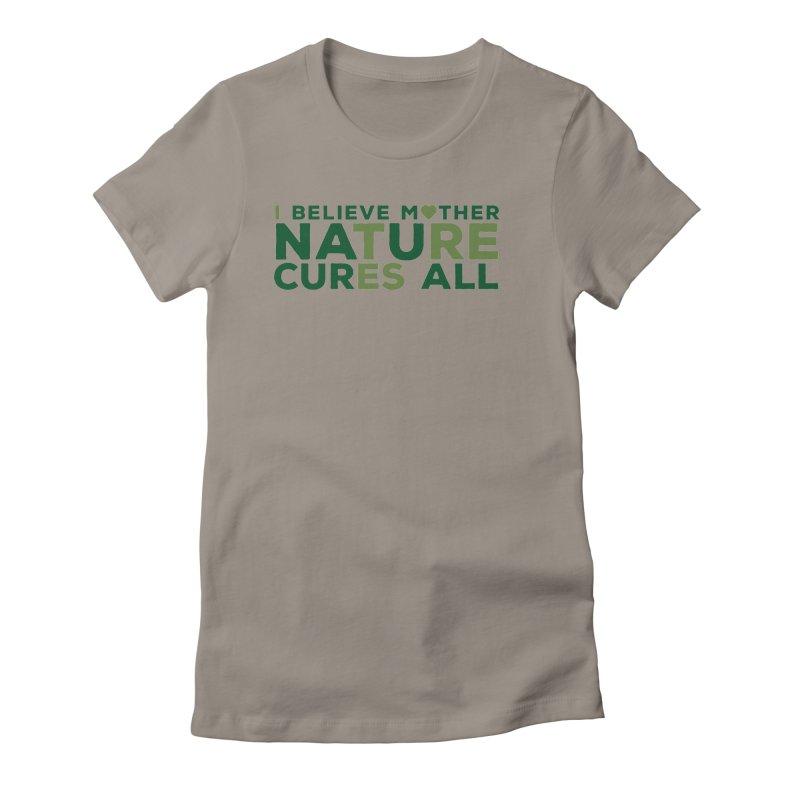 I believe Mother Nautre Cures All Women's T-Shirt by thinkinsidethebox's Artist Shop