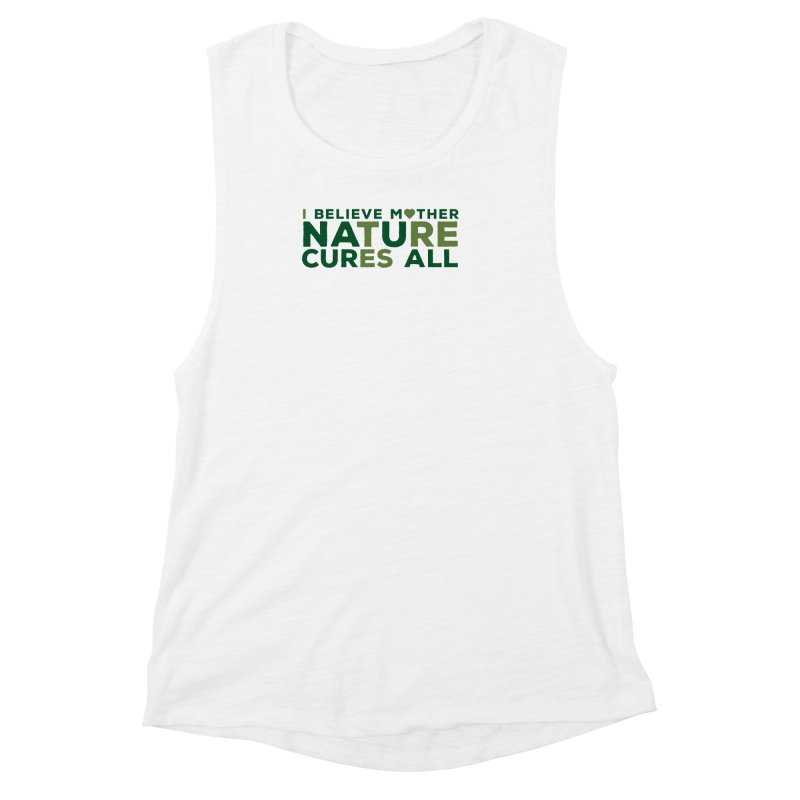 I believe Mother Nautre Cures All Women's Muscle Tank by thinkinsidethebox's Artist Shop