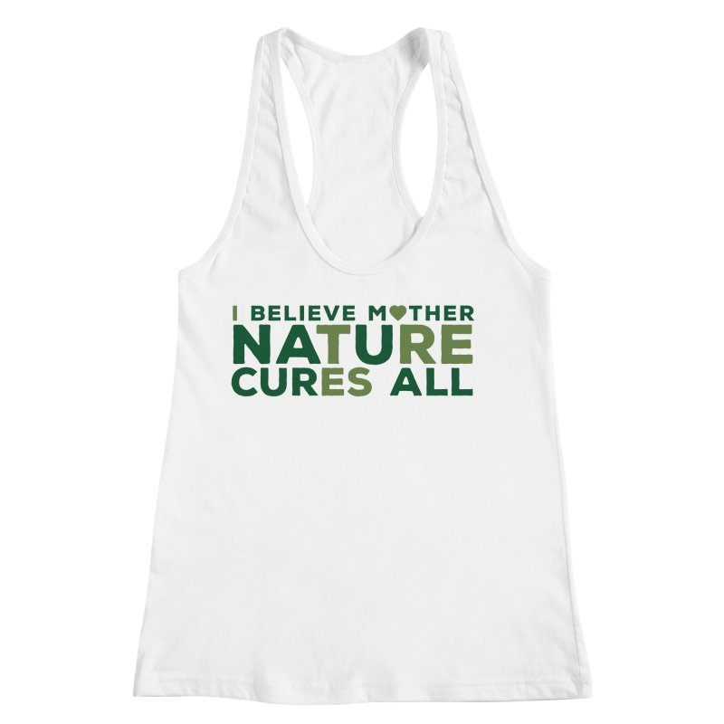 I believe Mother Nautre Cures All Women's Racerback Tank by thinkinsidethebox's Artist Shop