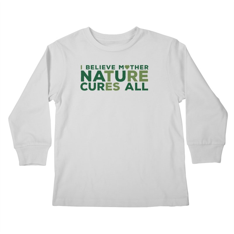 I believe Mother Nautre Cures All Kids Longsleeve T-Shirt by thinkinsidethebox's Artist Shop