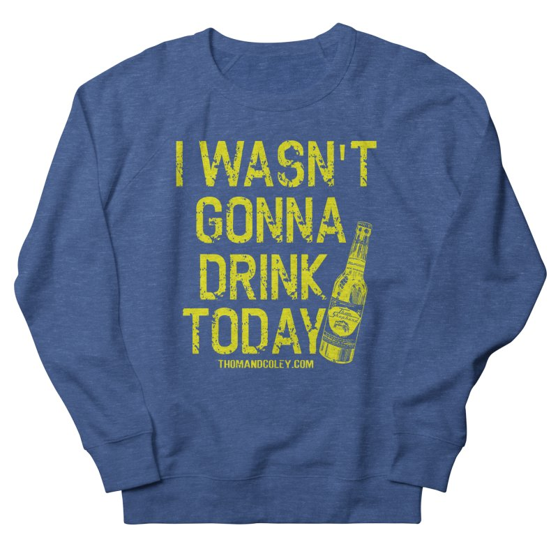I Wasn't Gonna Drink Today Men's Sweatshirt by Thom and Coley's Artist Shop