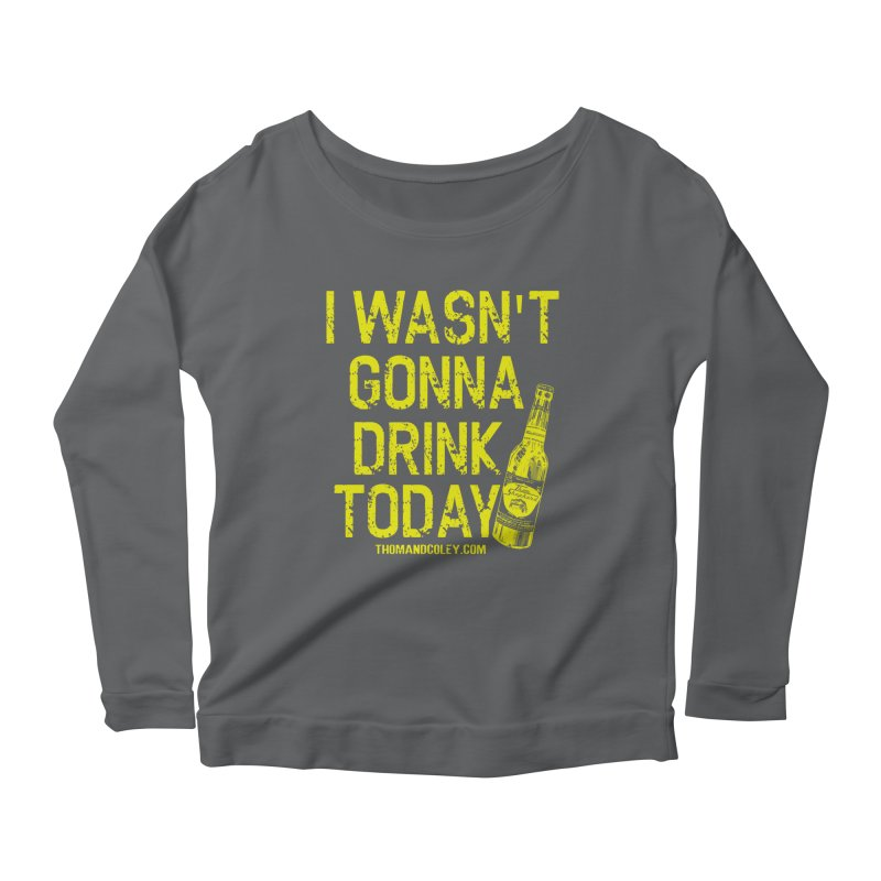 I Wasn't Gonna Drink Today Women's Longsleeve T-Shirt by Thom and Coley's Artist Shop