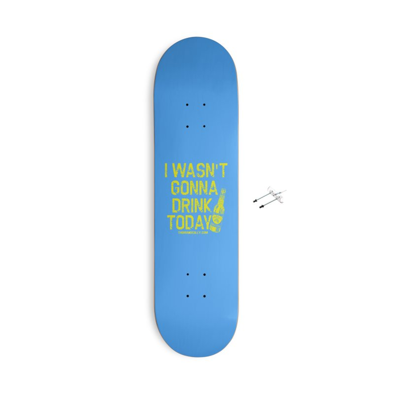 I Wasn't Gonna Drink Today Accessories Skateboard by Thom and Coley's Artist Shop