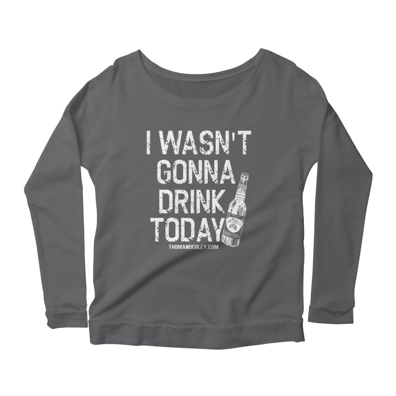 I Wasn't Gonna Drink Today (White) Women's Longsleeve T-Shirt by Thom and Coley's Artist Shop