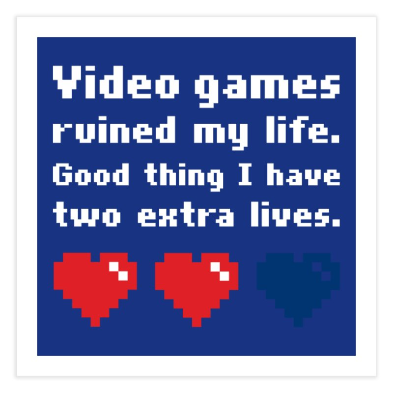 Video Games Ruined My Life... Two Extra Lives. Home Fine Art Print by Threadless Artist Shop