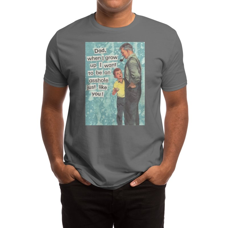 Dad, I Want To Be An Asshole Just Like You Men's T-Shirt by Threadless Artist Shop