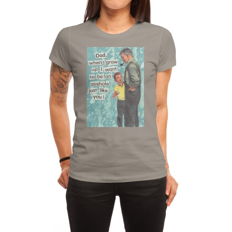 Dad, I Want To Be An Asshole Just Like You Women's T-Shirt by Threadless Artist Shop