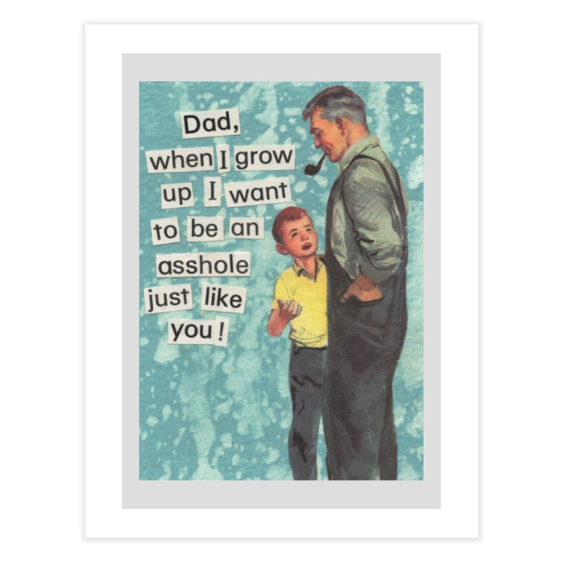 Dad, I Want To Be An Asshole Just Like You Home Fine Art Print by Threadless Artist Shop