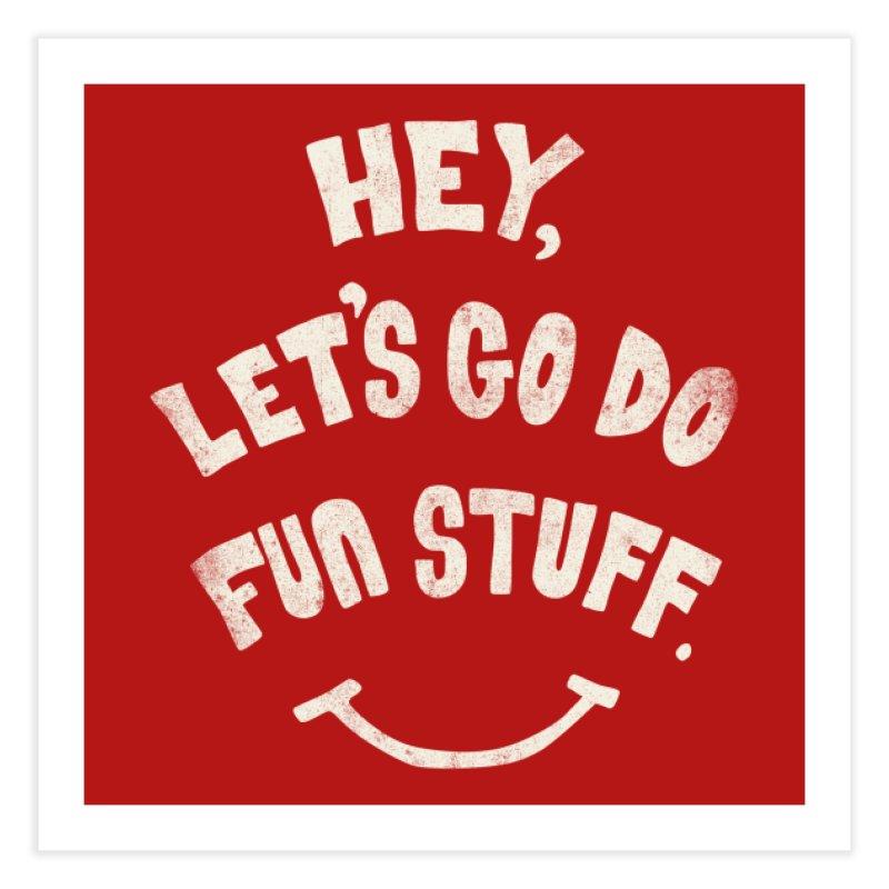 Hey, Let's Go Do Fun Stuff! Home Fine Art Print by Threadless Artist Shop